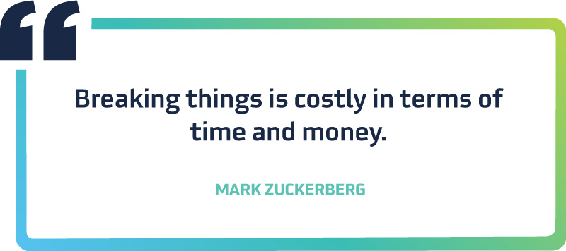 Breaking things is costly in terms of time and money.