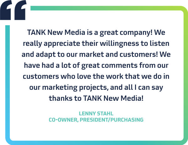 """""""TANK New Media is a great company! We really appreciate their willingness to listen and adapt to our market and customers! We have had a lot of great comments from our customers who love the work that we do in our marketing projects, and all I can say thanks to TANK New Media!"""" - Lenny Stahl, Co-owner, President/Purchasing"""